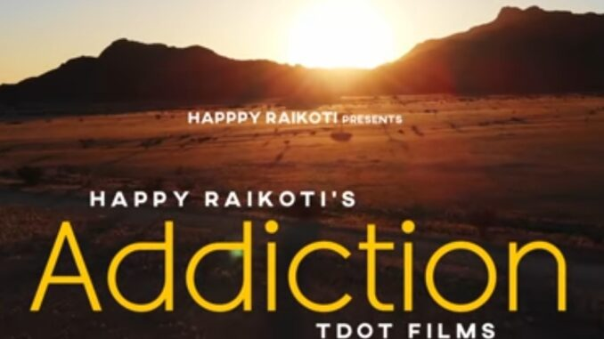 Addiction Happy Raikoti new songs download, Mp3 new punjabi song , Happy Raikoti song download